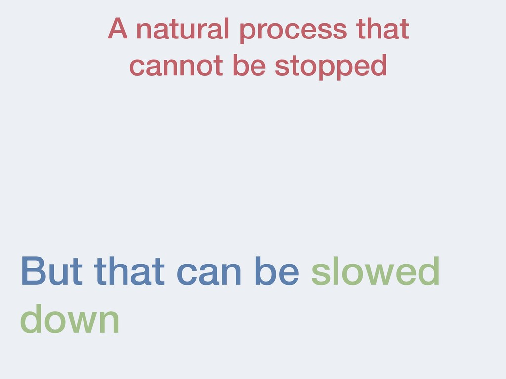 But that can be slowed down A natural process t...