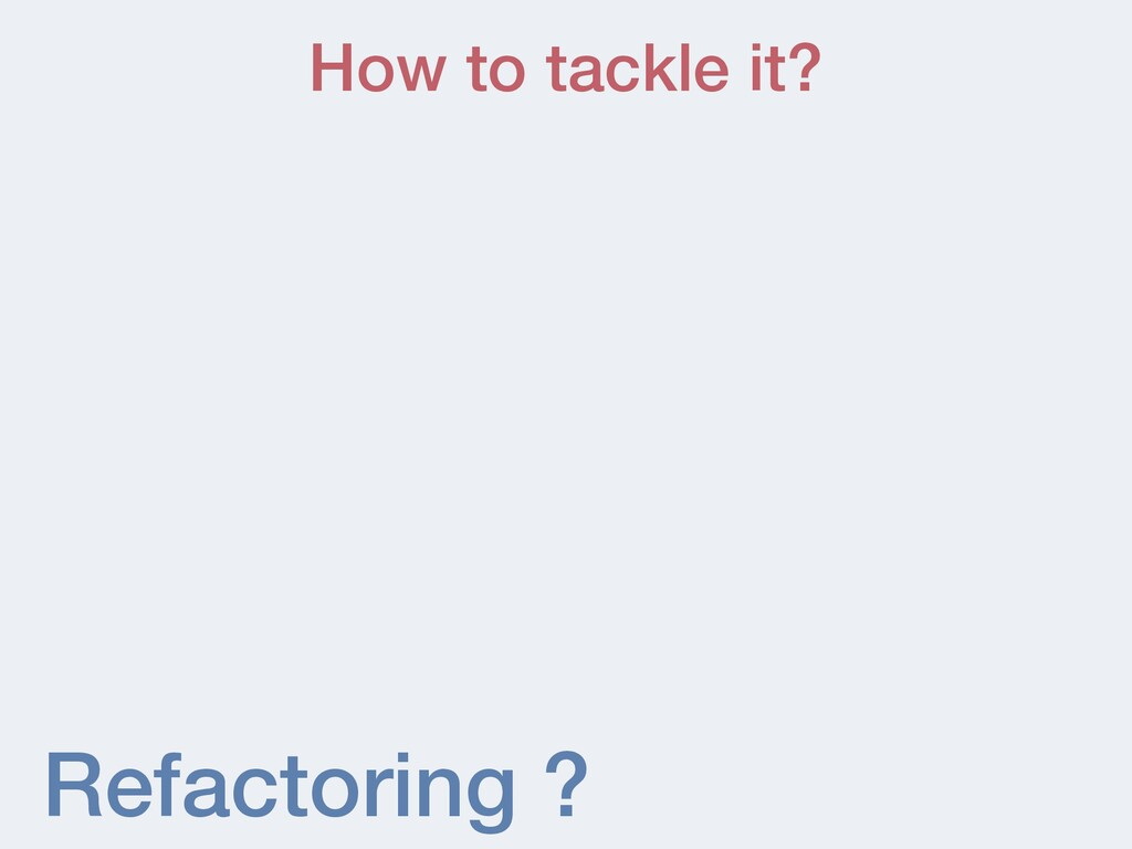 Refactoring ? How to tackle it?