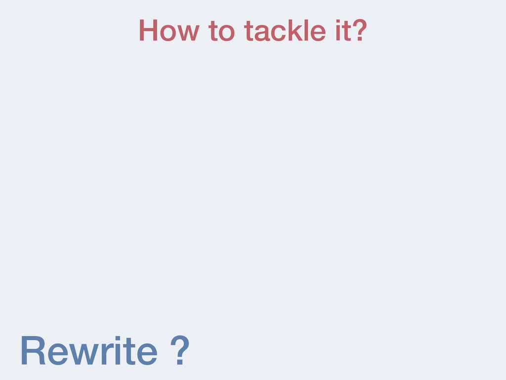 Rewrite ? How to tackle it?