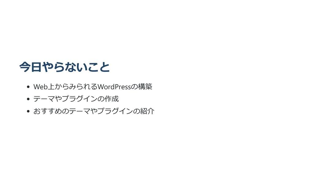 今⽇やらないこと Web上からみられるWordPressの構築 テーマやプラグインの作成 おす...
