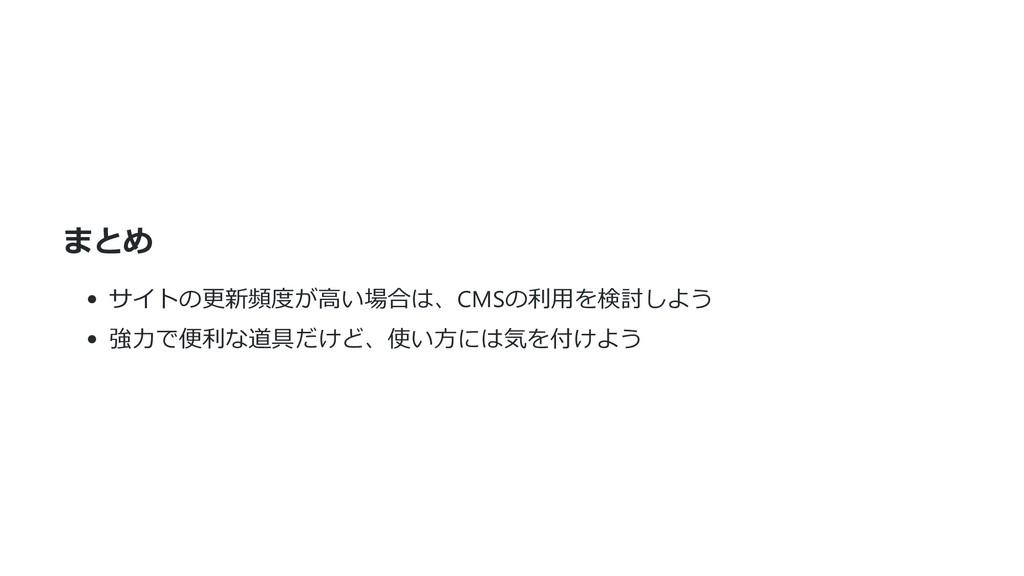 まとめ サイトの更新頻度が⾼い場合は、CMSの利⽤を検討しよう 強⼒で便利な道具だけど、使い⽅...