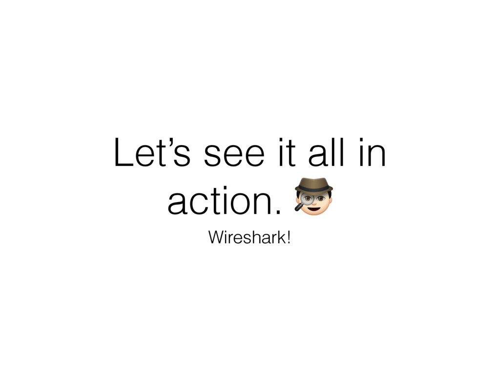 Let's see it all in action. # Wireshark!