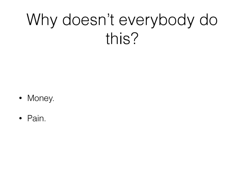 Why doesn't everybody do this? • Money. • Pain.
