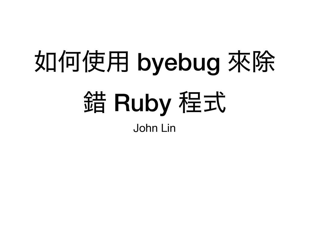 Կ༻ byebug ိআ ࡨ Ruby ఔࣜ John Lin