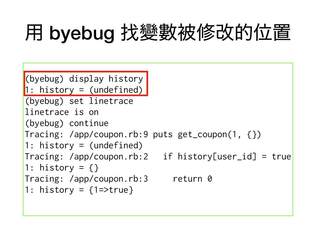 ༻ byebug ፙᏓᏐඃमվతҐஔ (byebug) display history 1: ...