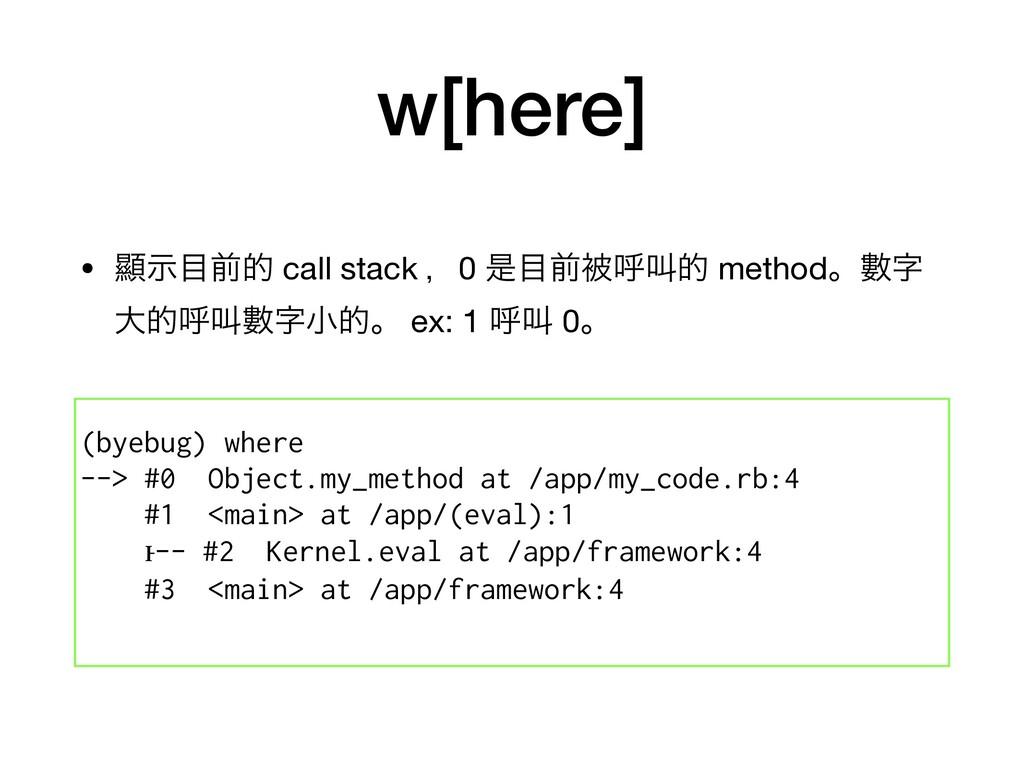 w[here] • ᰖࣔલత call stack ɼ0 ੋલඃݺڣత methodɻᏐ...