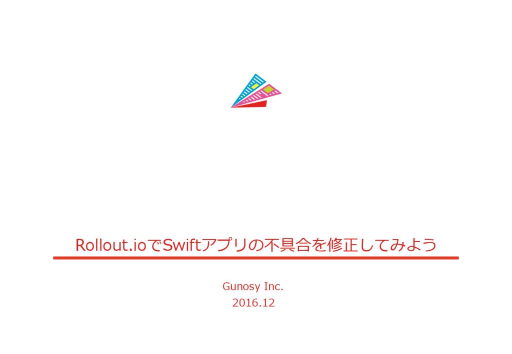 Rollout.ioでSwiftアプリの不具合を修正してみよう Gunosy Inc. 201...