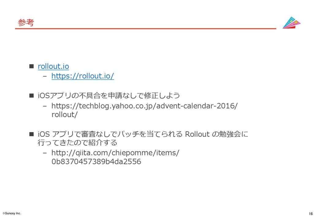 16 ©Gunosy Inc. 参考 n rollout.io – https://rol...