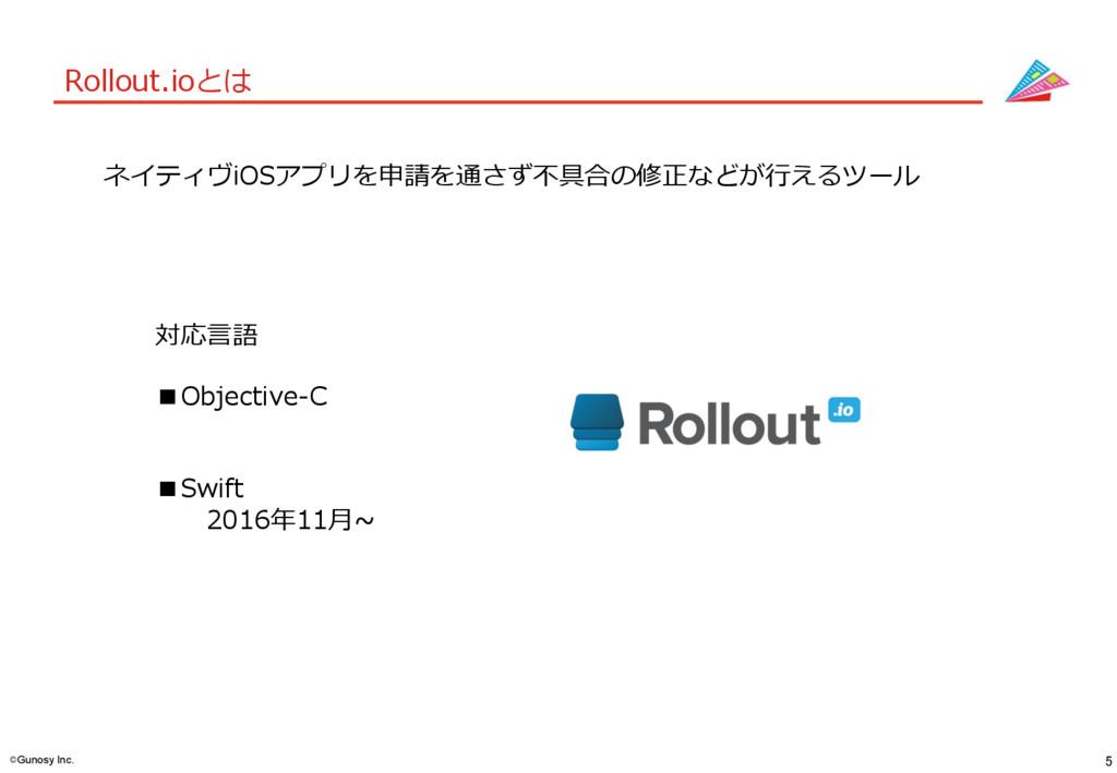 5 ©Gunosy Inc. Rollout.ioとは ネイティヴiOSアプリを申請を通さず不...