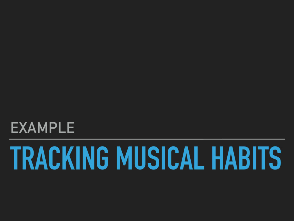 TRACKING MUSICAL HABITS EXAMPLE