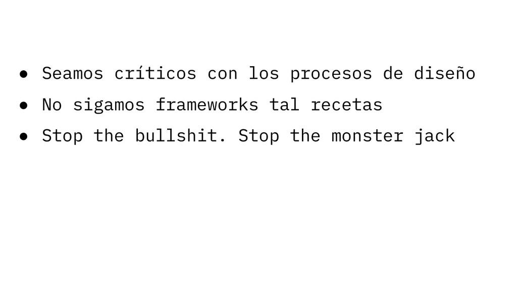 ● Seamos críticos con los procesos de diseño ● ...