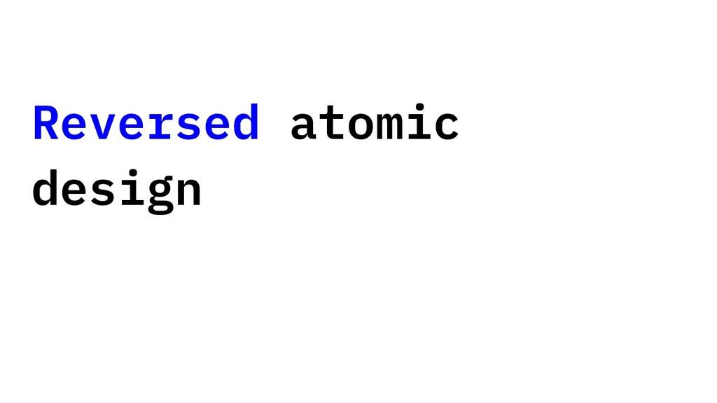 Reversed atomic design
