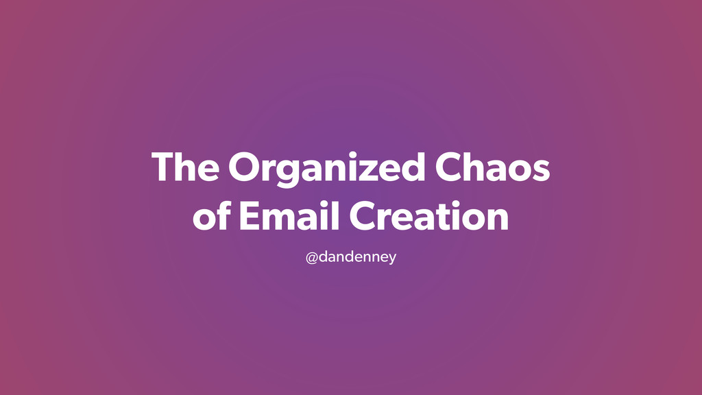 The Organized Chaos of Email Creation @dandenney