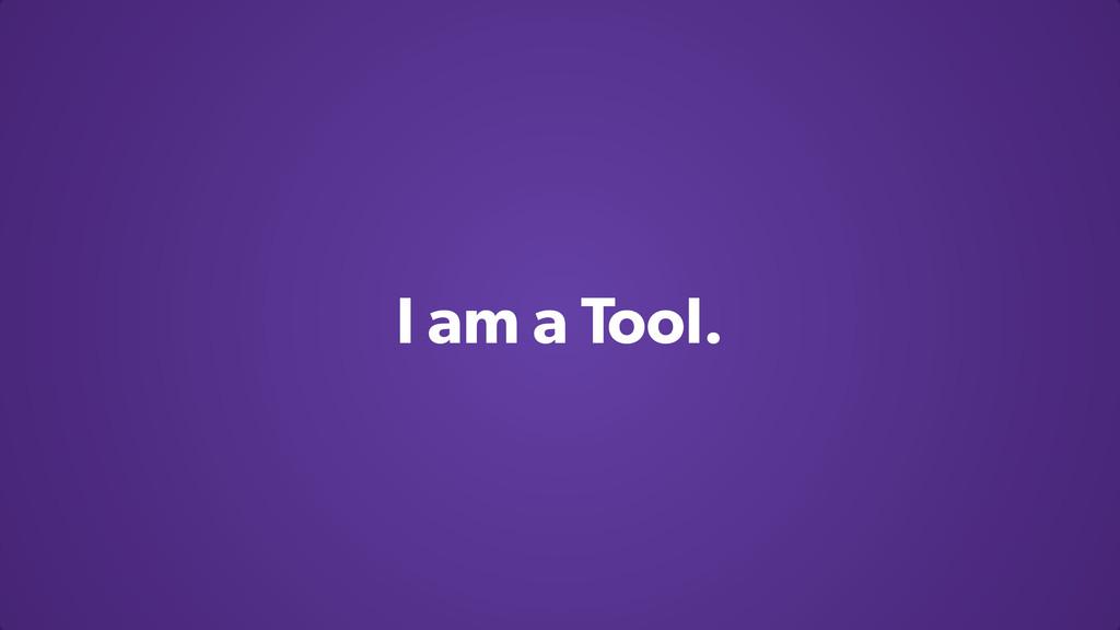 I am a Tool.