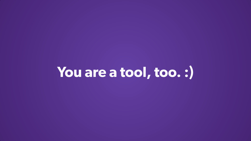 You are a tool, too. :)
