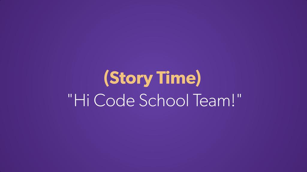 """(Story Time) """"Hi Code School Team!"""""""