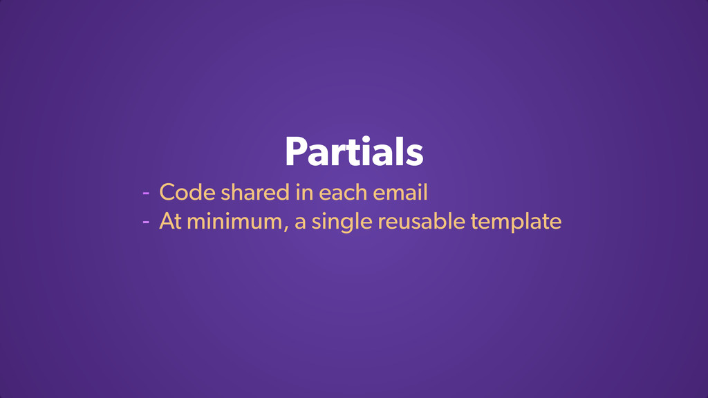Partials - Code shared in each email - At minim...