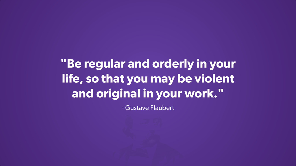 """""""Be regular and orderly in your life, so that y..."""