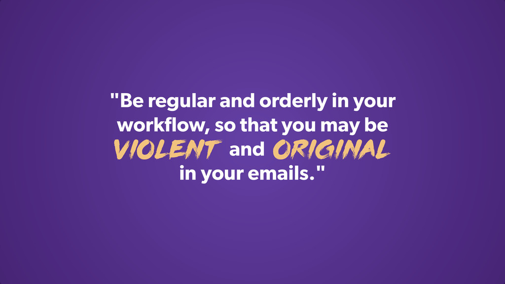 """""""Be regular and orderly in your workflow, so tha..."""