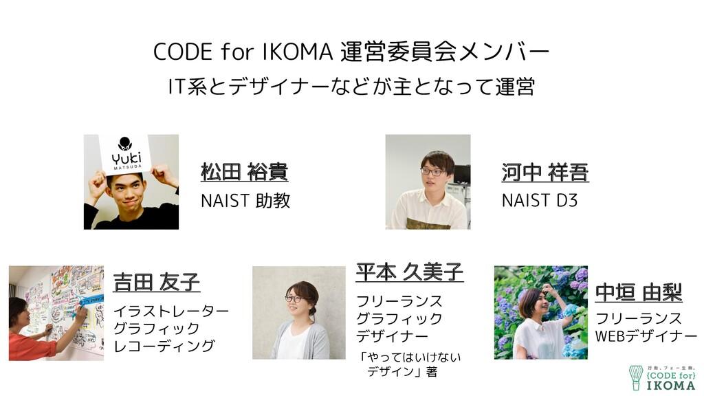 CODE for IKOMA 運営委員会メンバー IT系とデザイナーなどが主となって運営 松田...