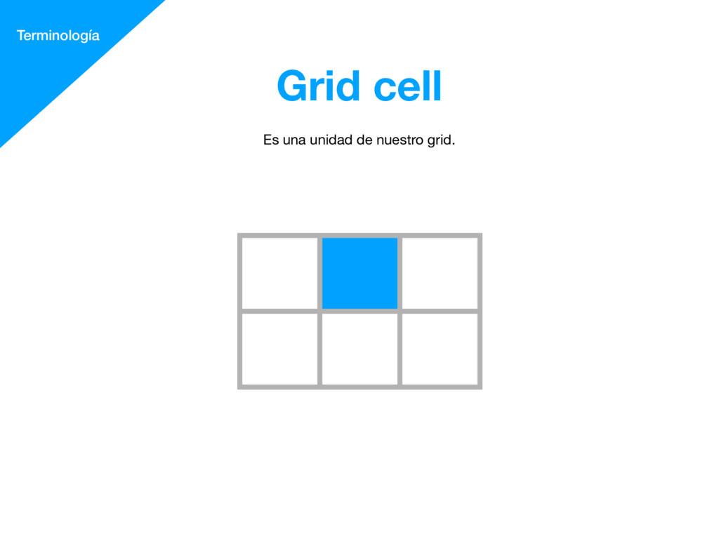 Grid cell Terminología Es una unidad de nuestro...