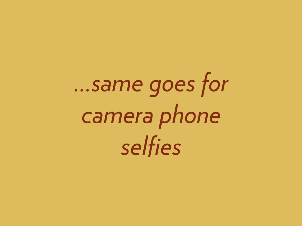 ...same goes for camera phone selfies
