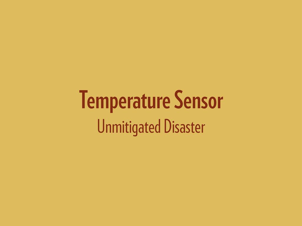 Temperature Sensor Unmitigated Disaster