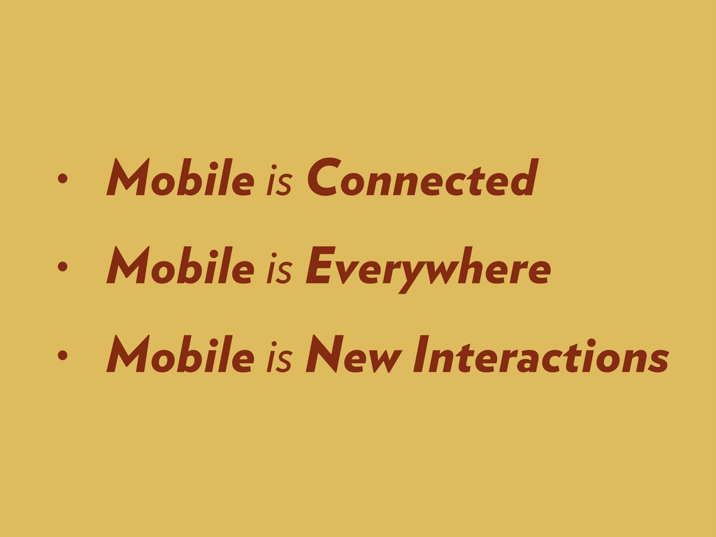 • Mobile is Connected • Mobile is Everywhere • ...