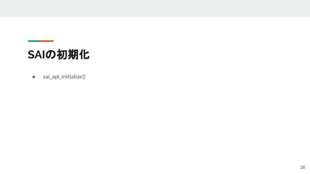 SAIの初期化 ● sai_api_initialize() 38