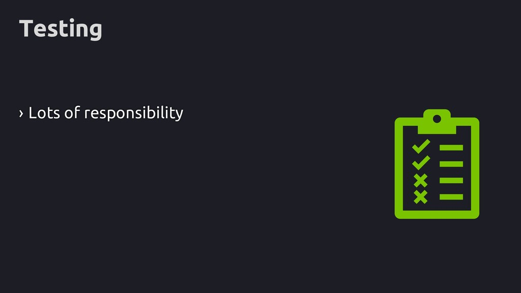 Testing › Lots of responsibility