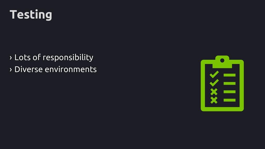 Testing › Lots of responsibility › Diverse envi...