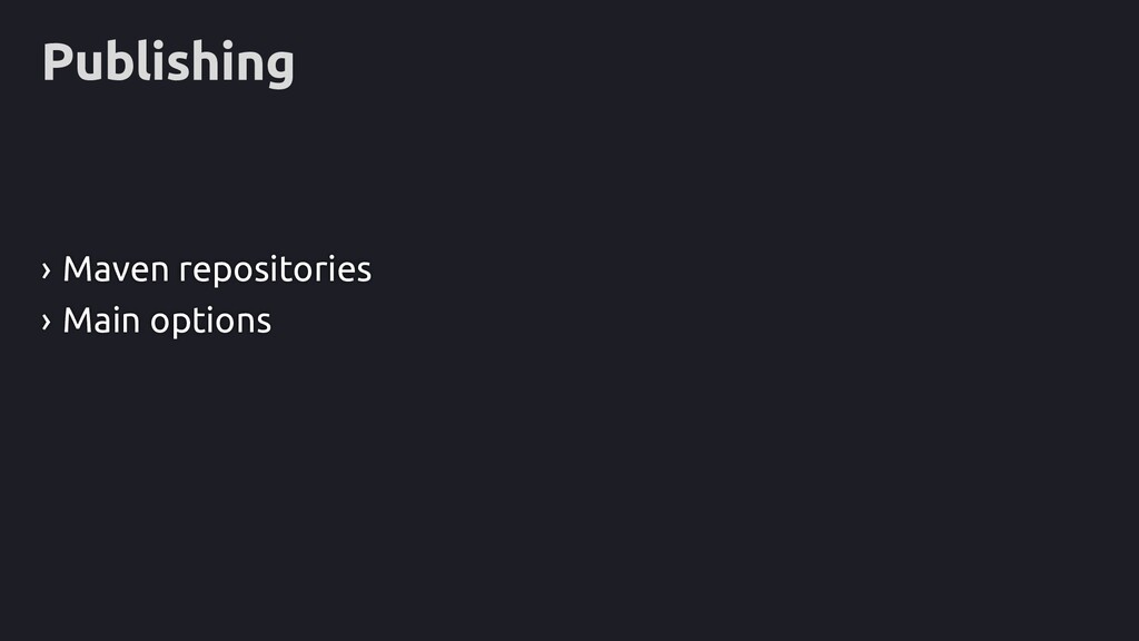 Publishing › Maven repositories › Main options