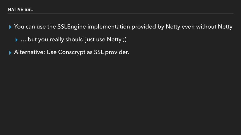 NATIVE SSL ▸ You can use the SSLEngine implemen...