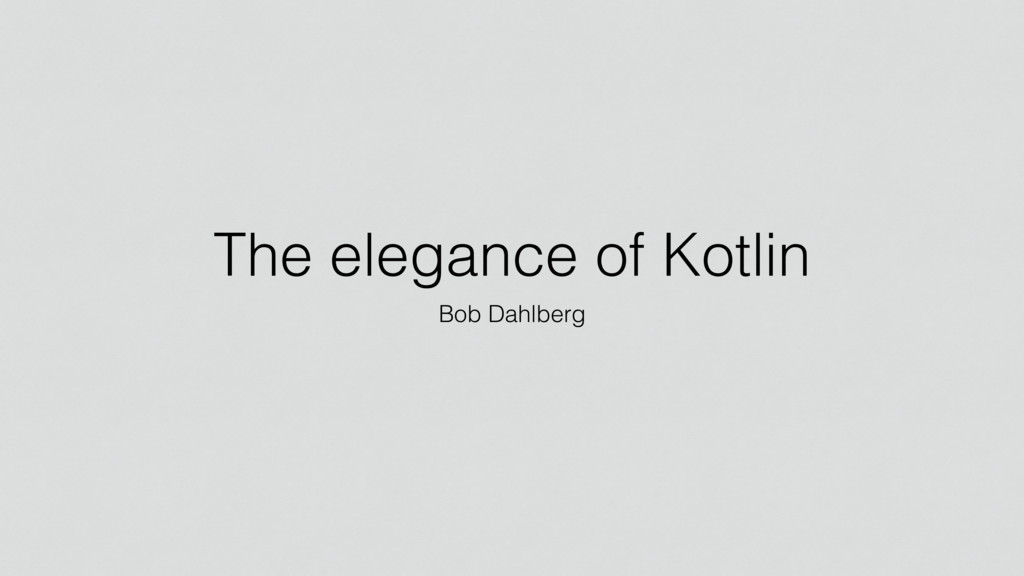 The elegance of Kotlin Bob Dahlberg