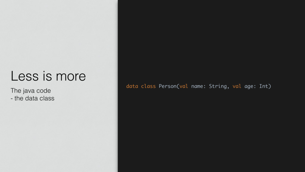 Less is more The java code - the data class dat...