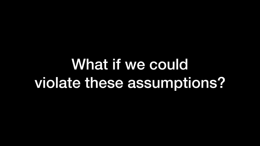What if we could violate these assumptions?