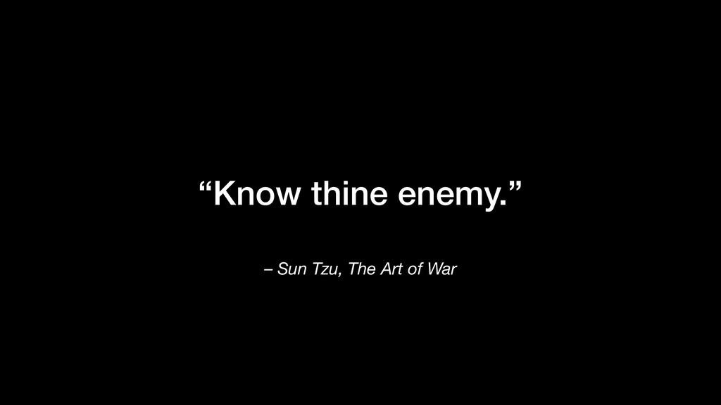 """Know thine enemy."" – Sun Tzu, The Art of War"