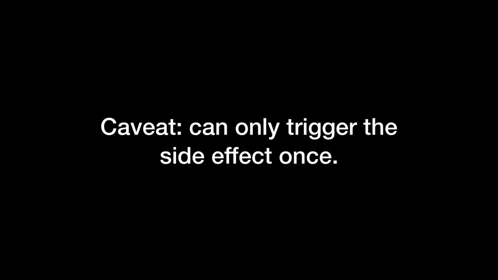 Caveat: can only trigger the side effect once.