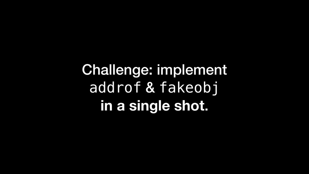 Challenge: implement addrof & fakeobj in a sing...
