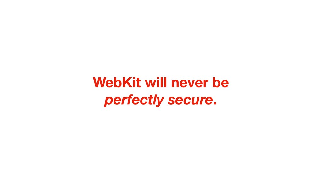 WebKit will never be perfectly secure.