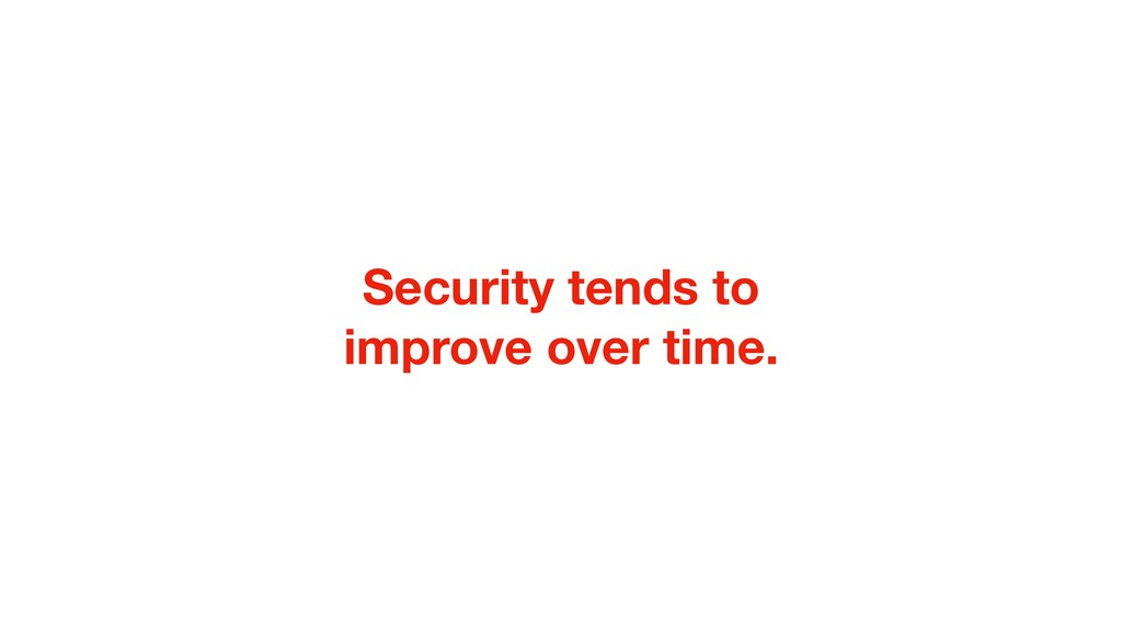 Security tends to improve over time.