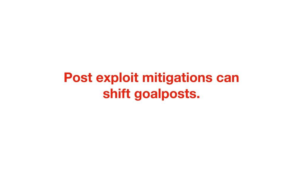 Post exploit mitigations can shift goalposts.