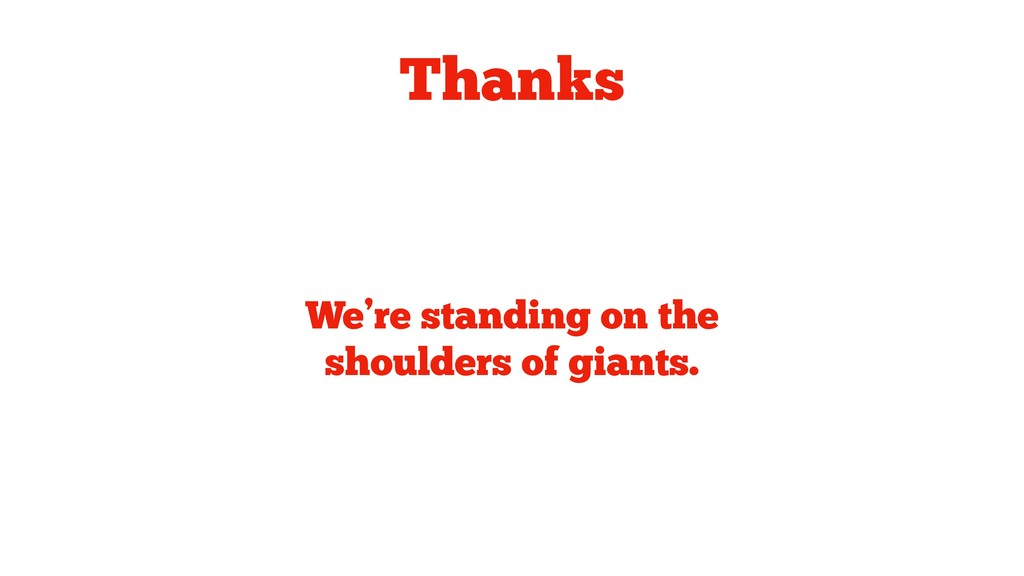Thanks We're standing on the shoulders of giant...