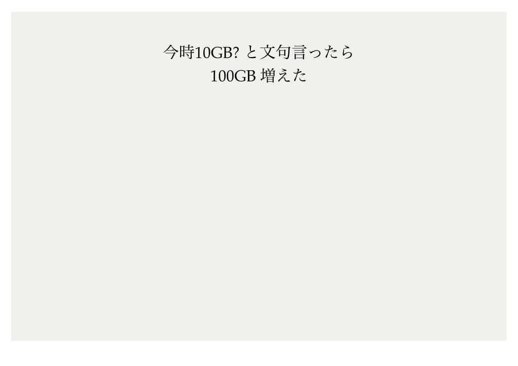 ࠓ10GB? ͱจ۟ݴͬͨΒ 100GB ૿͑ͨ