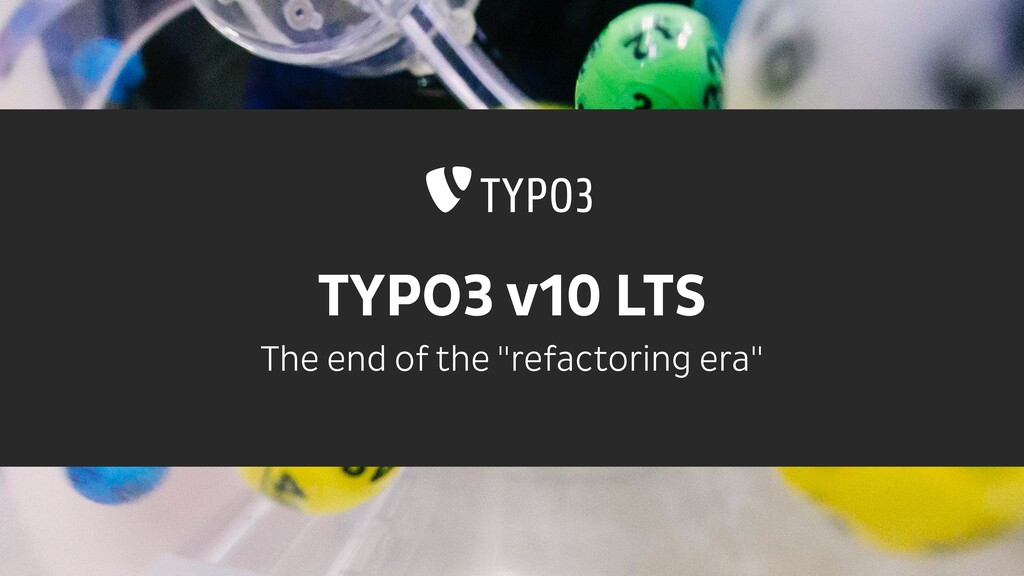 "TYPO3 v10 LTS The end of the ""refactoring era"""
