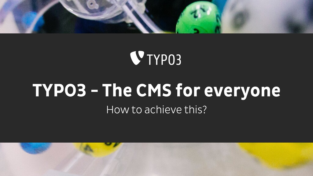 TYPO3 - The CMS for everyone How to achieve thi...