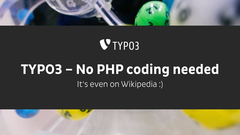 TYPO3 – No PHP coding needed It's even on Wikip...