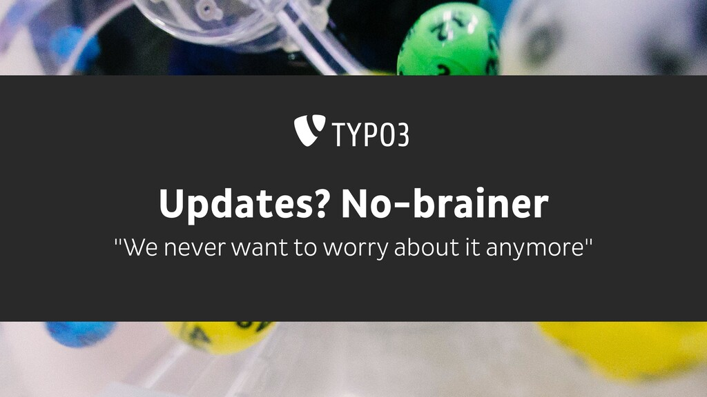 "Updates? No-brainer ""We never want to worry abo..."