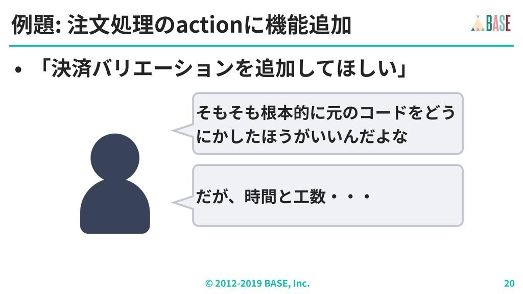 © - BASE, Inc. 例題: 注⽂処理のactionに機能追加 • 「決済バリエーショ...