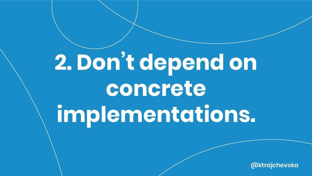 @ktrajchevska 2. Don't depend on concrete imple...